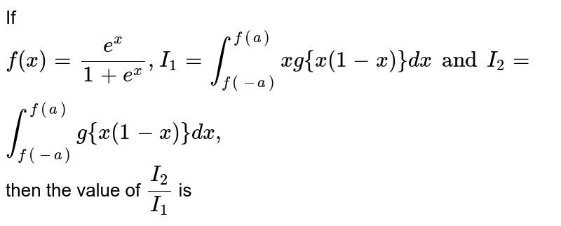 If `f(x) = (e^(x))/(1+e^(x)), I_(1) = int_(f(-a))^(f(a))x g(x(1-x))dx` and `I_(2) = int_(f(-a))^(f(a)) g(x(1-x))dx` then `(I_(2))/(I_(1))` is