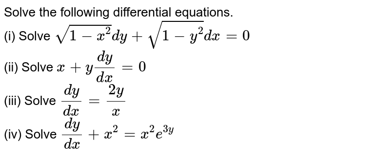 Solve the following differential equations. <br> (i) Solve `sqrt(1-x^(2)) dy + sqrt(1-y^(2))dx = 0` <br> (ii) Solve `x+y (dy)/(dx) = 0` <br> (iii) Solve `(dy)/(dx) = (2y)/(x)` <br> (iv) Solve `(dy)/(dx) + x^(2) = x^(2)e^(3y)`