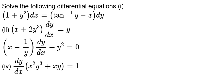 Solve the following differential equations (i) `(1+y^(2))dx = (tan^(-1)y - x)dy` <br> (ii) `(x+2y^(3))(dy)/(dx) = y` <br> `(x-(1)/(y))(dy)/(dx) + y^(2) = 0` <br> (iv) `(dy)/(dx)(x^(2)y^(3)+xy) = 1`