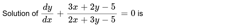 Solution of `(dy)/(dx) + (3x + 2y -5)/(2x + 3y - 5)  = 0` is