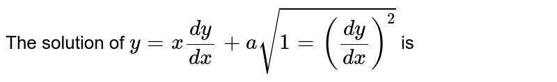 The solution of `y = x(dy)/(dx) + a sqrt(1=((dy)/(dx))^(2))` is