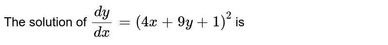 The solution of `(dy)/(dx) = (4x+9y+1)^(2)` is