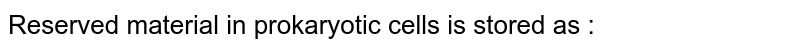 Reserved material in prokaryotic cells is stored as :