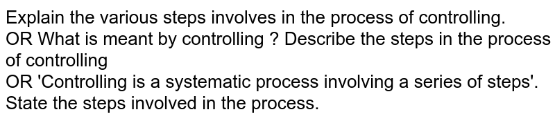 Explain the various steps involves in the process of controlling. <br> OR What is meant by controlling ? Describe the steps in the process of controlling <br> OR 'Controlling is a systematic process involving a series of steps'. State the steps involved in the process.