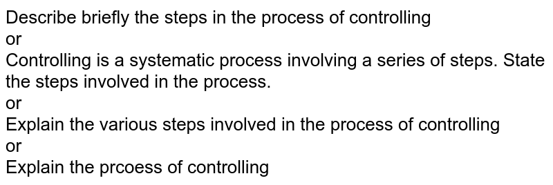 Describe briefly the steps in the process of controlling <br> or <br> Controlling is a systematic process involving a series of steps. State the steps involved in the process. <br> or <br> Explain the various steps involved in the process of controlling <br> or <br> Explain the prcoess of controlling