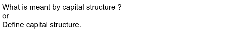 What is meant by capital structure ? <br> or <br> Define capital structure.