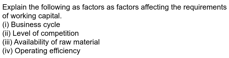 Explain the following as factors as factors affecting the requirements of working capital.  <br>  (i) Business cycle <br> (ii) Level of competition <br>  (iii) Availability of raw material <br> (iv) Operating efficiency