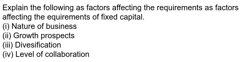Explain the following as factors affecting the requirements as factors affecting the equirements of fixed capital. <br> (i) Nature of business <br> (ii) Growth prospects <br>(iii)  Divesification <br> (iv) Level of collaboration