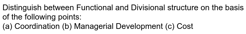 Distinguish between Functional and Divisional structure on the basis of the following points: <br> (a) Coordination (b) Managerial Development (c) Cost
