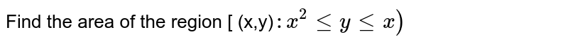 Find the area of the region [ (x,y)`:x^2 le y le x )`