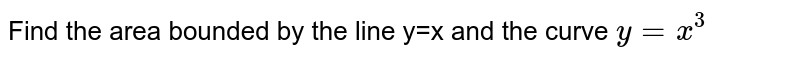 Find the area bounded by the line y=x and the curve `y=x^3`
