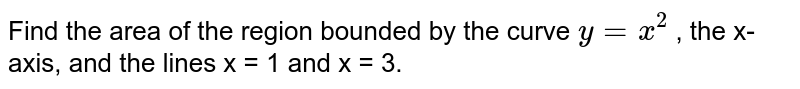 Find the area of the region bounded by the curve `y = x^2` , the x-axis, and the lines x = 1 and x = 3.