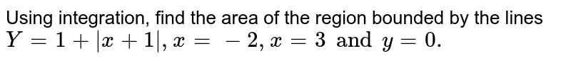 Using integration, find the area of the region bounded by the lines `Y = 1 + |x+ 1|, x = -2, x = 3 and y = 0.`