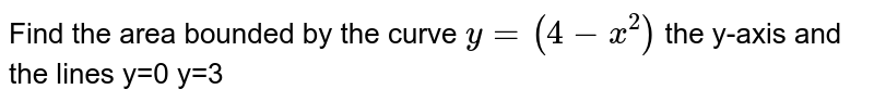 Find the area bounded by the curve `y=(4-x^2)` the y-axis and the lines y=0 y=3