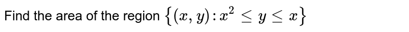 Find the area of the region `{(x,y) : x^2 le y le x }`