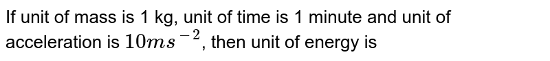 If unit of mass is 1 kg, unit of time is 1 minute and unit of acceleration is `10 m s^(-2)`, then unit of energy is