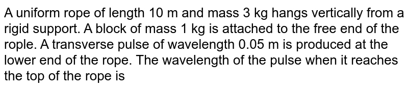 A uniform rope of length 10 m and mass 3 kg hangs vertically from a rigid support. A block of mass 1 kg is attached to the free end of the rople. A transverse pulse of wavelength 0.05 m is produced at the lower end of the rope. The wavelength of the pulse when it reaches the top of the rope is