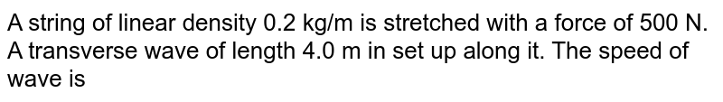 A string of linear density 0.2 kg/m is stretched with a force of 500 N. A transverse wave of length 4.0 m in set up along it. The speed of wave is