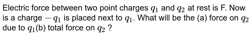 Electric force between two point charges `q_(1)` and `q_(2)` at rest is F. Now is a charge `-q_(1)` is placed next to `q_(1)`. What will be the (a) force on `q_(2)`  due to `q_(1)`(b) total force on `q_(2)` ?
