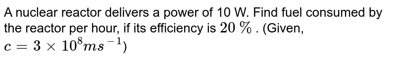 A nuclear reactor delivers a power of 10 W. Find fuel consumed by the reactor per hour, if its efficiency is `20%`. (Given, `c = 3 xx10^(8)ms^(-1)`)