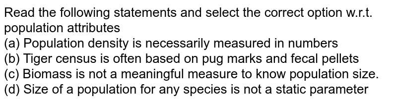 Read the following statements and select the correct option w.r.t. population attributes <br> (a) Population density is necessarily measured in numbers <br> (b) Tiger census is often based on pug marks and fecal pellets <br> (c) Biomass is not a meaningful measure to know population size. <br> (d) Size of a population for any species is not a static parameter