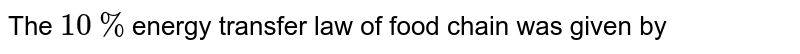 The `10%`energy transfer law of food chain was given by