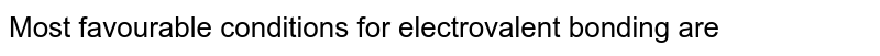 Most favourable conditions for electrovalent bonding are