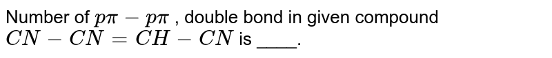 Number of `p pi- p pi` , double bond in given compound `CN-CN = CH-CN` is ____.