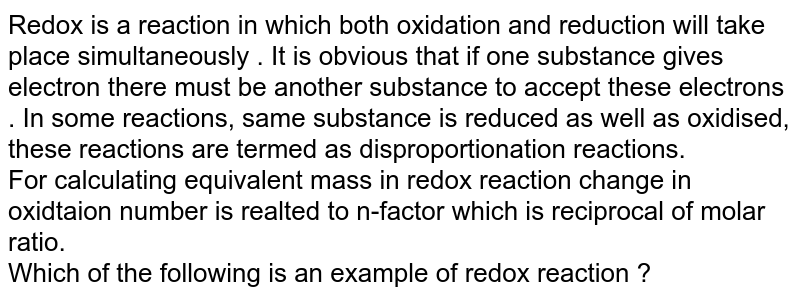 Redox is a reaction in which both oxidation and reduction will take place simultaneously . It is obvious that if one substance gives electron there must be another substance to accept these electrons . In some reactions, same substance is reduced as well as oxidised, these reactions are termed as disproportionation reactions. <br>  For calculating equivalent mass in redox reaction change in oxidtaion number is realted to n-factor which is reciprocal of molar ratio. <br>  Which of the following is an example of redox reaction ?