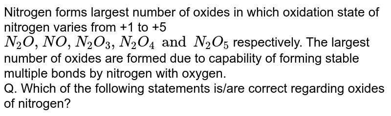 Nitrogen forms largest number of oxides in which oxidation state of nitrogen varies from +1 to +5 `N_(2)O,NO,N_(2)O_(3),N_(2)O_(4) and N_(2)O_(5)` respectively. The largest number of oxides are formed due to  capability of forming stable multiple bonds by nitrogen with oxygen. <br> Q. Which of the following statements is/are correct regarding oxides of nitrogen?