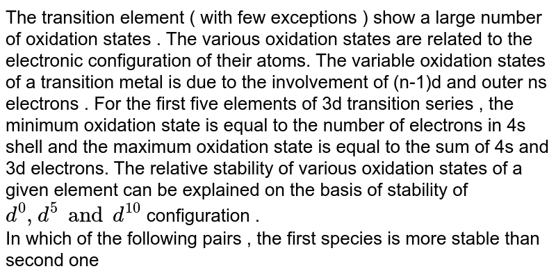 The transition element ( with few exceptions ) show a large number of oxidation states . The various oxidation states are related to the electronic configuration of their atoms. The variable oxidation states of a transition metal is due to the involvement of (n-1)d and outer ns electrons . For the first five elements of 3d transition series , the minimum oxidation state is equal to the number of electrons in 4s shell and the maximum oxidation state is equal to the sum of 4s and 3d electrons. The relative stability of various oxidation states of a given element  can be explained on the basis of stability of `d^(0),d^(5) and d^(10)` configuration .  <br> In which of the following  pairs , the first species is more stable than second one