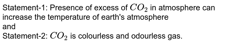 Statement-1: Presence of excess of `CO_(2)` in atmosphere can increase the temperature of earth's atmosphere <br> and <br> Statement-2: `CO_(2)` is colourless and odourless gas.