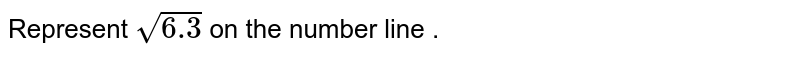 Represent  `sqrt6.3` on the number line .