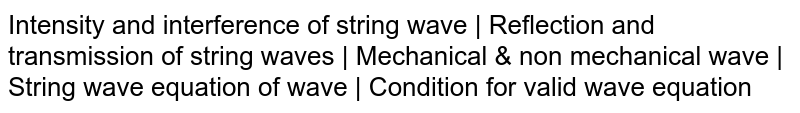 Intensity and interference of string wave | Reflection and transmission of string waves |  Mechanical & non mechanical wave | String wave equation of wave | Condition for valid wave equation