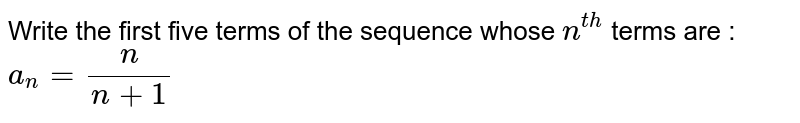 Write   the first five terms of the sequence whose `n^(t h)` terms are :  `a_n=n/(n+1)`
