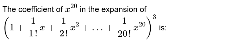 The coefficient of `x^(20)` in the expansion of `(1+1/(1!)x+1/(2!)x^(2)+…+1/(20!)x^(20))^(3)` is: