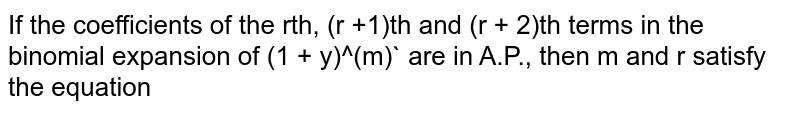 If the coefficients of the rth, (r +1)th and (r + 2)th terms in the binomial expansion of (1 + y)^(m)` are in A.P., then m and r satisfy the equation