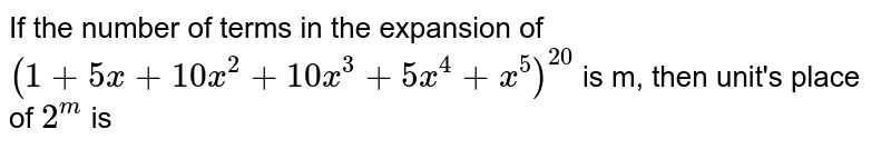 If the number of terms in the expansion of `(1+5x+10x^(2)+10x^(3)+5x^(4)+x^(5))^(20)` is m, then unit's place of `2^(m)` is