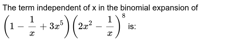 The term independent of x in the binomial expansion of `(1-1/x+3x^(5))(2x^(2)-1/x)^(8)` is: