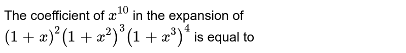 The coefficient of `x^(10)` in the expansion of `(1+x)^(2)(1+x^(2))^(3)(1+x^(3))^(4)` is equal to