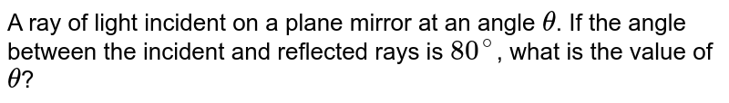 A ray of light incident on a plane mirror at an angle `theta`. If the angle between the incident and reflected rays is `80^@`, what is the value of `theta`?