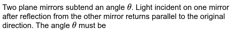 Two plane mirrors subtend an angle `theta `. Light incident on one mirror after reflection from the other mirror returns parallel to the original direction. The angle `theta ` must be