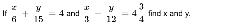 If `x/6+y/15=4` and `x/3-y/12=4 3/4` find x and y.