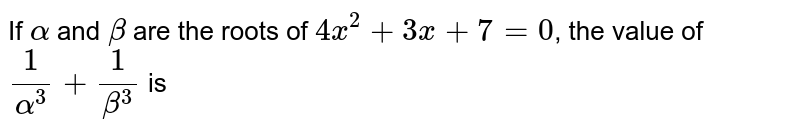 If `alpha` and `beta` are the roots of `4x^2+3x+7=0`, the value of `1/alpha^3+1/beta^3` is