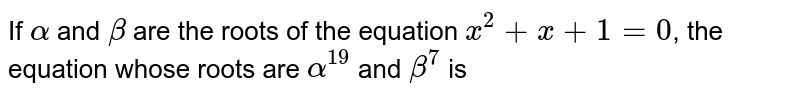 If `alpha` and `beta` are the roots of the equation `x^2 +x+1 = 0`, the equation whose roots are `alpha^19` and `beta^7` is