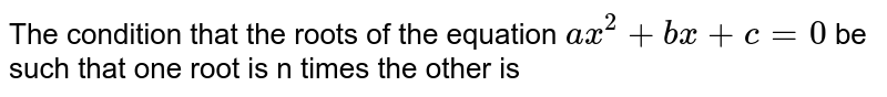 The condition that the roots of the equation `ax^2 + bx +c =0` be such that one root is n times the other is