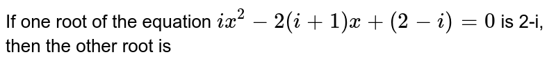 If one root of the equation `ix^2-2(i+1)x+(2-i)=0` is 2-i, then the other root is