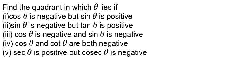 Find the quadrant in which `theta` lies if <br> (i)cos `theta` is negative but sin `theta` is positive <br> (ii)sin `theta` is negative but tan `theta` is positive <br> (iii) cos `theta` is negative and sin `theta` is negative <br> (iv) cos `theta` and cot `theta` are both negative <br> (v) sec `theta` is positive but cosec `theta` is negative
