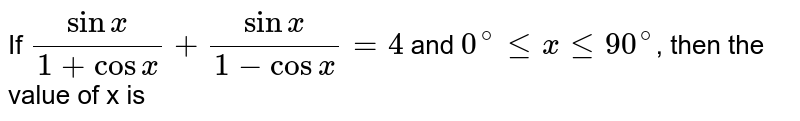 If `(sinx)/(1+cosx)+(sinx)/(1-cosx)=4` and `0^@ le x le 90^@`, then the value of x is