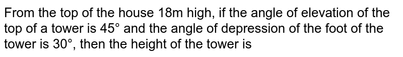 From the top of the house 18m high, if the angle of elevation of the top of a tower is 45° and the angle of depression of the foot of the tower is 30°, then the height of the tower is